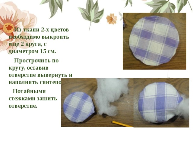 Из ткани 2-х цветов необходимо выкроить еще 2 круга, с диаметром 15 см.  Прострочить по кругу, оставив отверстие вывернуть и наполнить синтепоном.  Потайными стежками зашить отверстие.