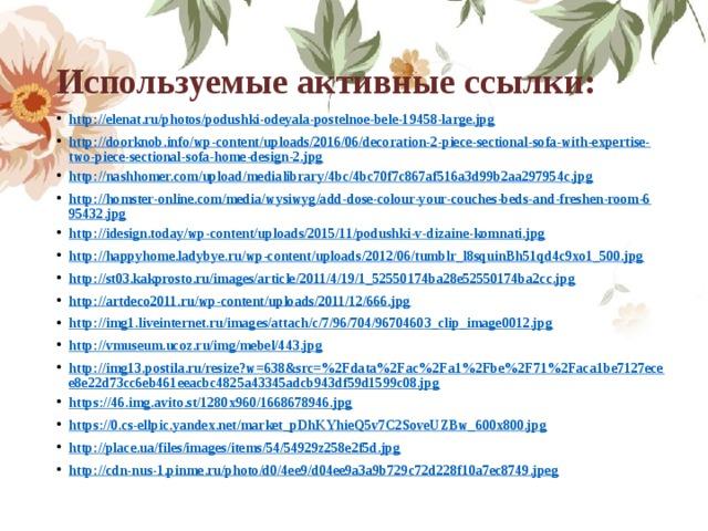 Используемые активные ссылки: http://elenat.ru/photos/podushki-odeyala-postelnoe-bele-19458-large.jpg http://doorknob.info/wp-content/uploads/2016/06/decoration-2-piece-sectional-sofa-with-expertise-two-piece-sectional-sofa-home-design-2.jpg http://nashhomer.com/upload/medialibrary/4bc/4bc70f7c867af516a3d99b2aa297954c.jpg http://homster-online.com/media/wysiwyg/add-dose-colour-your-couches-beds-and-freshen-room-695432.jpg http://idesign.today/wp-content/uploads/2015/11/podushki-v-dizaine-komnati.jpg http://happyhome.ladybye.ru/wp-content/uploads/2012/06/tumblr_l8squinBh51qd4c9xo1_500.jpg http://st03.kakprosto.ru/images/article/2011/4/19/1_52550174ba28e52550174ba2cc.jpg http://artdeco2011.ru/wp-content/uploads/2011/12/666.jpg http://img1.liveinternet.ru/images/attach/c/7/96/704/96704603_clip_image0012.jpg http://vmuseum.ucoz.ru/img/mebel/443.jpg http://img13.postila.ru/resize?w=638&src=%2Fdata%2Fac%2Fa1%2Fbe%2F71%2Faca1be7127ecee8e22d73cc6eb461eeacbc4825a43345adcb943df59d1599c08.jpg https://46.img.avito.st/1280x960/1668678946.jpg https://0.cs-ellpic.yandex.net/market_pDhKYhieQ5v7C2SoveUZBw_600x800.jpg http://place.ua/files/images/items/54/54929z258e2f5d.jpg http://cdn-nus-1.pinme.ru/photo/d0/4ee9/d04ee9a3a9b729c72d228f10a7ec8749.jpeg