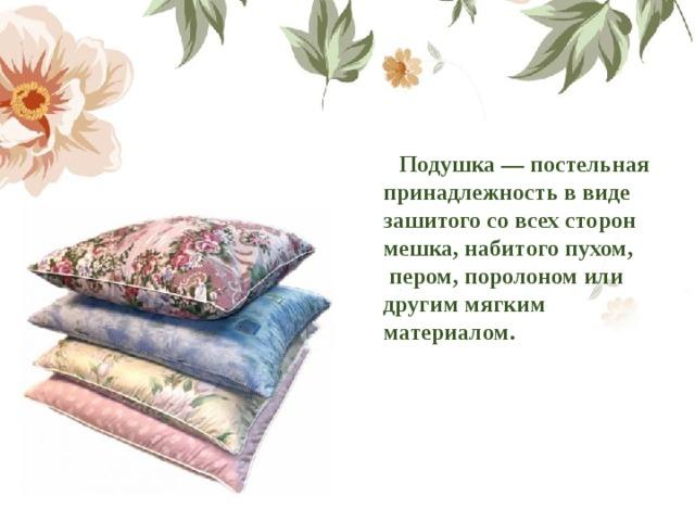 Подушка— постельная принадлежность в виде зашитого со всех сторон мешка, набитогопухом, пером,поролономили другим мягким материалом.