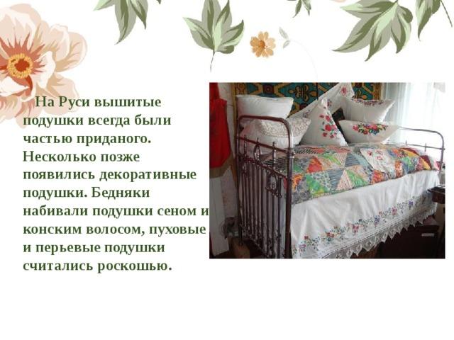 На Руси вышитые подушки всегда были частью приданого. Несколько позже появились декоративные подушки. Бедняки набивали подушки сеном и конским волосом, пуховые и перьевые подушки считались роскошью.