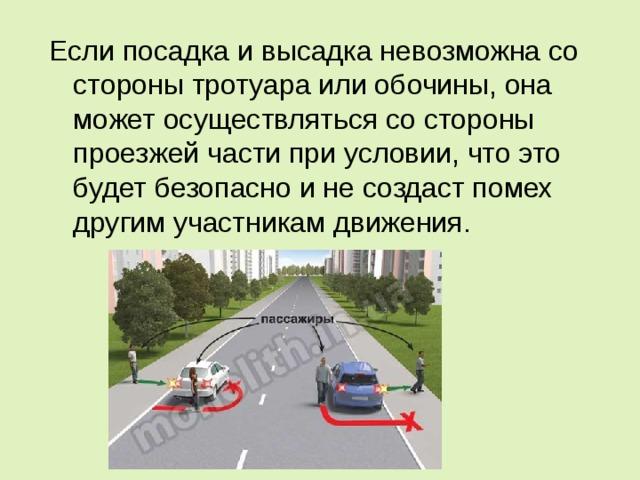 Если посадка и высадка невозможна со стороны тротуара или обочины, она может осуществляться со стороны проезжей части при условии, что это будет безопасно и не создаст помех другим участникам движения.