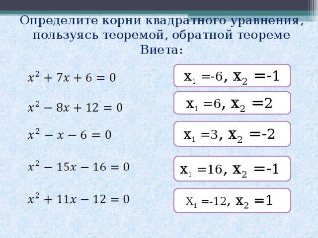 Определите корни квадратного уравнения, пользуясь теоремой, обратной теореме Виета: х 1 =-6 , х 2 =- 1 х 1 =6 , х 2 = 2  х 1 =3 , х 2 =- 2  х 1 =16 , х 2 =- 1 Х 1 =-12 , х 2 =1