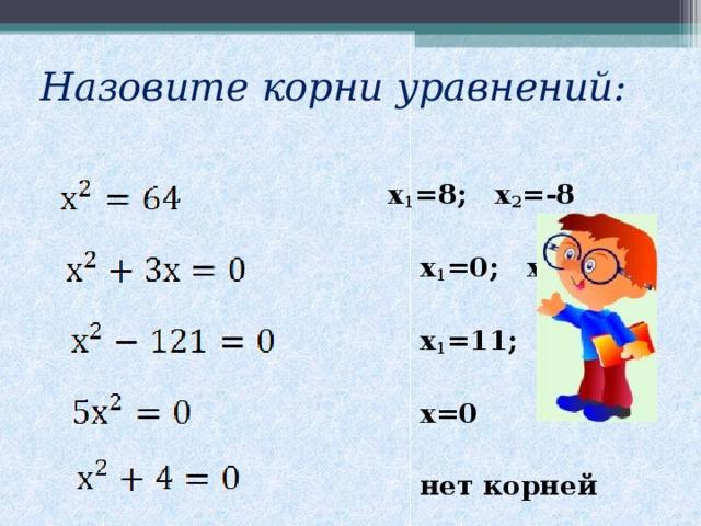 Назовите корни уравнений:  х 1 =8; х 2 =-8   х 1 =0; х 2 =-3   х 1 =11; х 2 =-11   х=0   нет корней