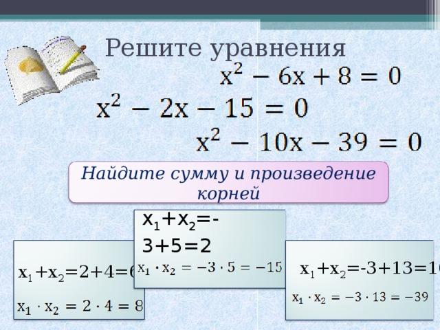 Решите уравнения Найдите сумму и произведение корней х 1 +х 2 =-3+5=2 х 1 +х 2 =-3+13=10 х 1 +х 2 =2+4=6