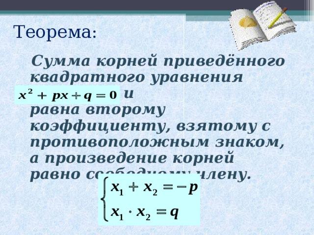 Теорема:  Сумма корней приведённого квадратного уравнения и равна второму коэффициенту, взятому с противоположным знаком, а произведение корней равно свободному члену.