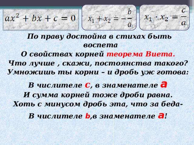 По праву достойна в стихах быть воспета О свойствах корней теорема Виета. Что лучше , скажи, постоянства такого? Умножишь ты корни – и дробь уж готова: В числителе с , в знаменателе a И сумма корней тоже дроби равна. Хоть с минусом дробь эта, что за беда- В числителе b ,в знаменателе  a !
