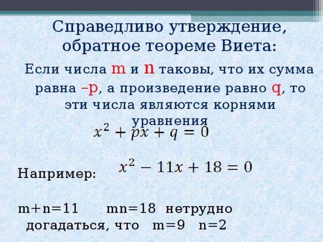 Справедливо утверждение, обратное теореме Виета:  Если числа  m и n  таковы, что их сумма равна – p , а произведение равно q , то эти числа являются корнями уравнения Например: m+n=11 mn=18 нетрудно догадаться, что m=9 n=2