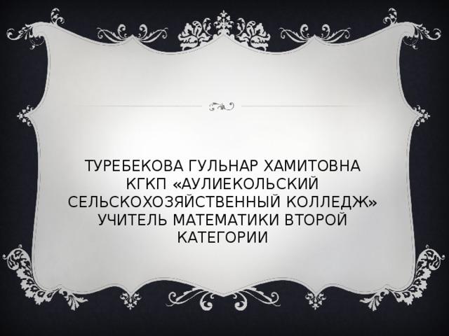 ТУРЕБЕКОВА ГУЛЬНАР ХАМИТОВНА  КГКП «АУЛИЕКОЛЬСКИЙ СЕЛЬСКОХОЗЯЙСТВЕННЫЙ КОЛЛЕДЖ»  УЧИТЕЛЬ МАТЕМАТИКИ ВТОРОЙ КАТЕГОРИИ