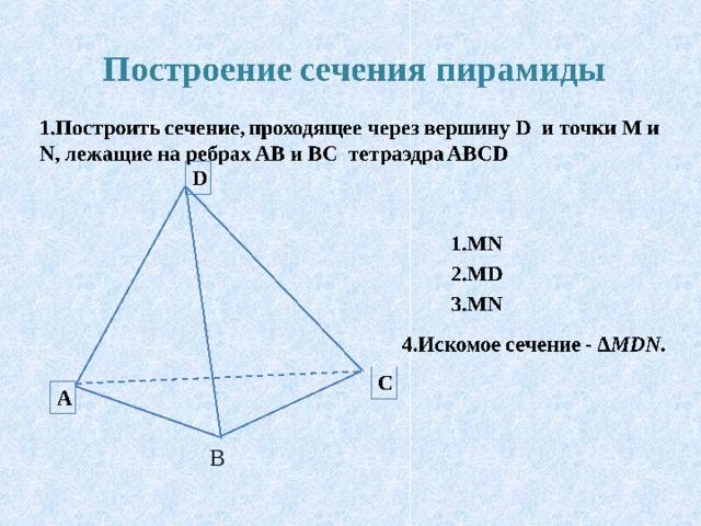 Построение сечения пирамиды 1.Построить сечение, проходящее через вершину D и точки М и N , лежащие на ребрах AB и BC тетраэдра ABCD D 1.MN  2.MD 3.MN 4.Искомое сечение - ∆ MDN. C A В