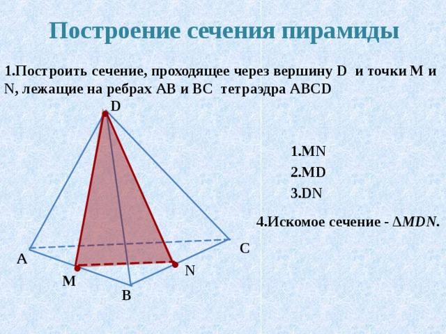Построение сечения пирамиды 1.Построить сечение, проходящее через вершину D и точки М и N , лежащие на ребрах AB и BC тетраэдра ABCD D 1.MN 2.MD  3.MN 4.Искомое сечение - ∆ MDN. C A