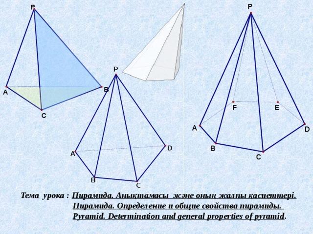Тема урока : Пирамида. Анықтамасы және оның жалпы қасиеттері.  Пирамида. Определение и общие свойства пирамиды.  Pyramid.Determinationandgeneral propertiesofpyramid .