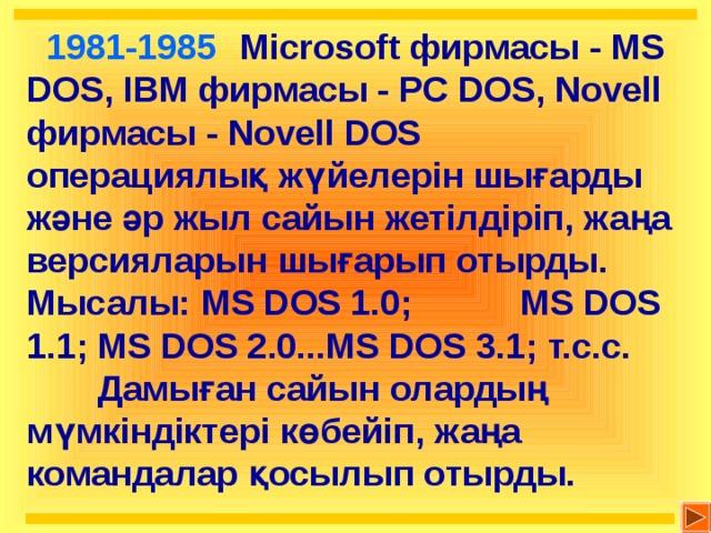 1981-1985  Microsoft фирмасы - MS DOS, IBM фирмасы - PC DOS, Novell фирмасы - Novell DOS операциялық жүйелерін шығарды және әр жыл сайын жетілдіріп, жаңа версияларын шығарып отырды. Мысалы: MS DOS 1.0; MS DOS 1.1; MS DOS 2.0...MS DOS 3.1; т.с.с.  Дамыған сайын олардың мүмкіндіктері көбейіп, жаңа командалар қосылып отырды.