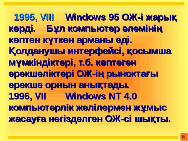 1995, VIII   Windows 95 ОЖ-і жарық көрді.  Бұл компьютер әлеміні ң көптен күткен арманы еді. Қолданушы интерфейсі, қосымша мүмкіндіктері, т.б. көптеген ерекшеліктері ОЖ-ің рыноктағы ерекше орнын анықтады. 1996, VII  Windows NT 4.0 компьютерлік желілермен жұмыс жасауға негізделген ОЖ-сі шықты.