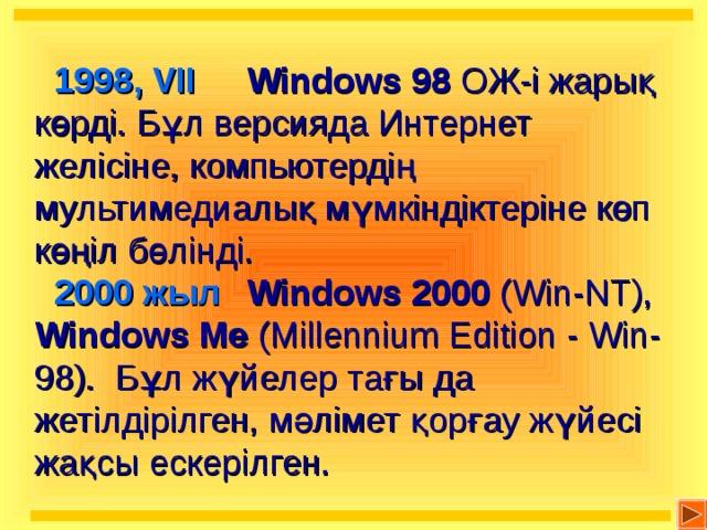 1998, VII   Windows 98  ОЖ-і жарық көрді. Бұл версияда Интернет желісіне, компьютердің мультимедиалық мүмкіндіктеріне көп көңіл бөлінді.  2000 жыл  Windows 2000 (Win-NT),  Windows Me (Millennium Edition - Win-98) . Бұл жүйелер тағы да жетілдірілген, мәлімет қорғау жүйесі жақсы ескерілген.