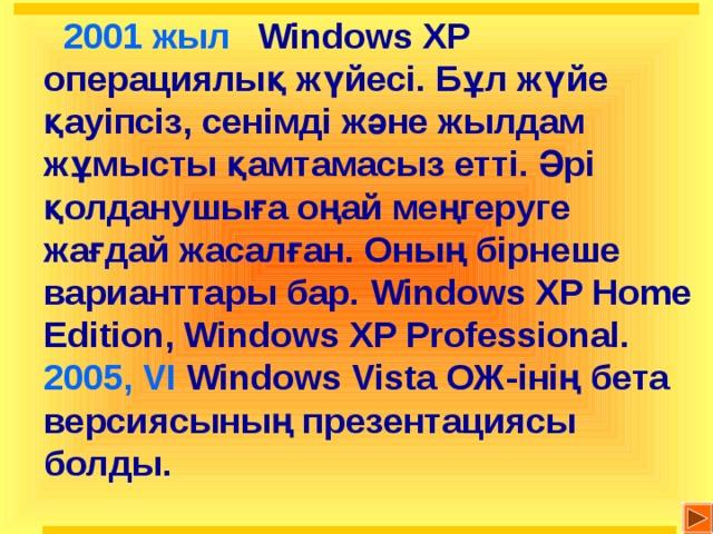 2001 жыл   Windows XP операциялық жүйесі. Бұл жүйе қауіпсіз, сенімді және жылдам жұмысты қамтамасыз етті. Әрі қолданушыға оңай меңгеруге жағдай жасалған. Оның бірнеше варианттары бар. Windows XP Home Edition, Windows XP Professional.  2005 , VI  Windows Vista ОЖ-інің бета версиясының презентациясы болды.