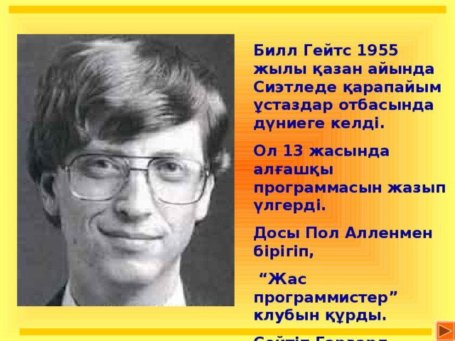 """Билл Гейтс 1955 жылы қазан айында Сиэтледе қарапайым ұстаздар отбасында дүниеге келді. Ол 13 жасында алғашқы программасын жазып үлгерді. Досы Пол Алленмен бірігіп, """" Жас программистер"""" клубын құрды. Сөйтіп Гарвард университетіне түсулеріне қаражат қорын жинады."""