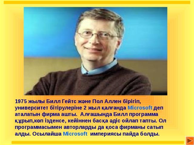 1975 жылы Билл Гейтс және Пол Аллен бірігіп, университет бітірулеріне 2 жыл қалғанда Microsoft деп аталатын фирма ашты. Алғашында Билл программа құрып,көп ізденсе, кейіннен басқа әдіс ойлап тапты. Ол программасымен авторларды да қоса фирманы сатып алды. Осылайша Microsoft  империясы пайда болды.