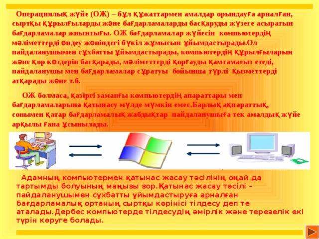 Операциялық жүйе (ОЖ) – бұл құжаттармен амалдар орындауға арналған, сыртқы құрылғыларды және бағдарламаларды басқаруды жүзеге асыратын бағдарламалар жиынтығы. ОЖ бағдарламалар жүйесін компьютердің мәліметтерді өндеу жөніндегі бүкіл жұмысын ұйымдастырады.Ол пайдаланушымен сұхбатты ұйымдастырады, компьютердің құрылғыларын және қор көздерін басқарады, мәліметтерді қорғауды қамтамасыз етеді, пайдаланушы мен бағдарламалар сұратуы бойынша түрлі қызметтерді атқарады және т.б.  ОЖ болмаса, қазіргі заманғы компьютердің апараттары мен бағдарламаларына қатынасу мүлде мүмкін емес.Барлық ақпараттық, сонымен қатар бағдарламалық жабдықтар пайдаланушыға тек амалдық жүйе арқылы ғана ұсынылады.  Адамның компьютермен қатынас жасау тәсілінің оңай да тартымды болуының маңызы зор.Қатынас жасау тәсілі – пайдаланушымен сұхбатты ұйымдастыруға арналған бағдарламалық ортаның сыртқы көрінісі тілдесу деп те аталады.Дербес компьютерде тілдесудің әмірлік және терезелік екі түрін көруге болады.