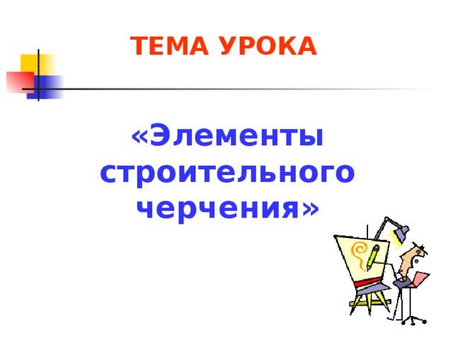 ТЕМА УРОКА «Элементы строительного черчения»