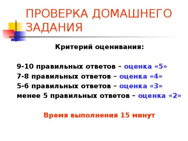 ПРОВЕРКА ДОМАШНЕГО ЗАДАНИЯ Критерий оценивания:  9-10 правильных ответов – оценка «5» 7-8 правильных ответов – оценка «4» 5-6 правильных ответов – оценка «3» менее 5 правильных ответов – оценка «2»  Время выполнения 15 минут