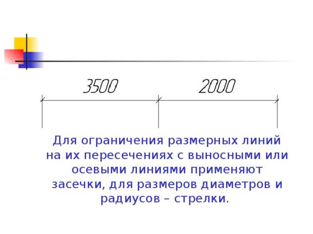 Для ограничения размерных линий на их пересечениях с выносными или осевыми линиями применяют засечки, для размеров диаметров и радиусов – стрелки.