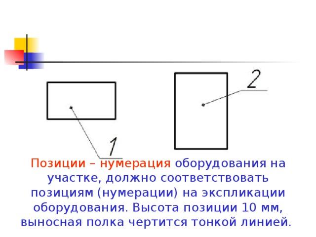 Позиции – нумерация оборудования на участке, должно соответствовать позициям (нумерации) на экспликации оборудования. Высота позиции 10 мм, выносная полка чертится тонкой линией.