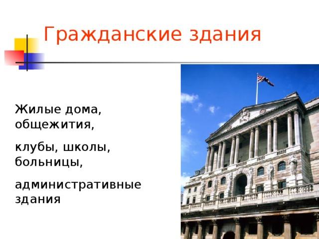 Гражданские здания Жилые дома, общежития, клубы, школы, больницы, административные здания