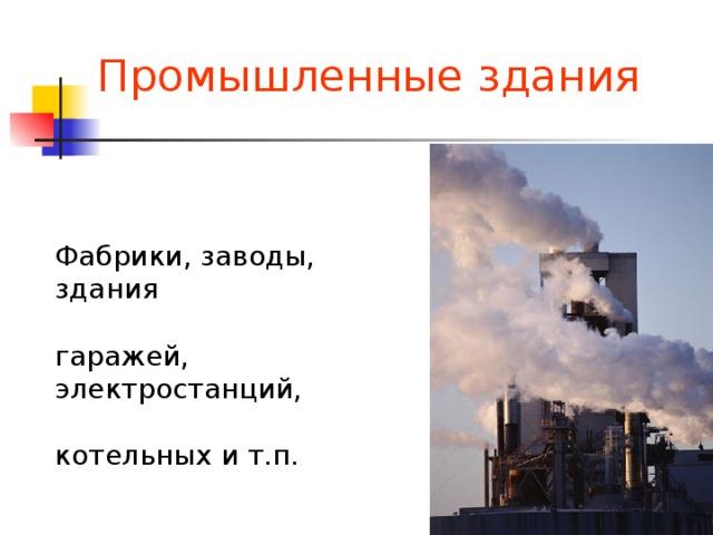 Промышленные здания Фабрики, заводы, здания гаражей, электростанций, котельных и т.п.