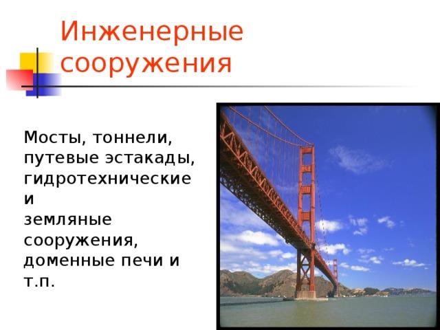 Инженерные сооружения Мосты, тоннели, путевые эстакады, гидротехнические и земляные сооружения, доменные печи и т.п.