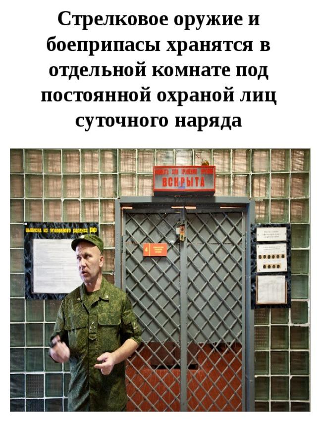 Стрелковое оружие и боеприпасы хранятся в отдельной комнате под постоянной охраной лиц суточного наряда