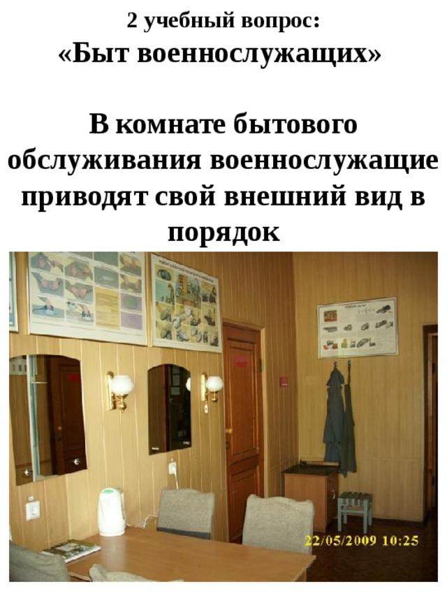 2 учебный вопрос:  «Быт военнослужащих»   В комнате бытового обслуживания военнослужащие приводят свой внешний вид в порядок