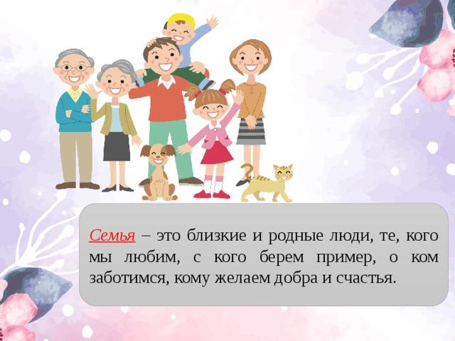 Семья – это близкие и родные люди, те, кого мы любим, с кого берем пример, о ком заботимся, кому желаем добра и счастья.