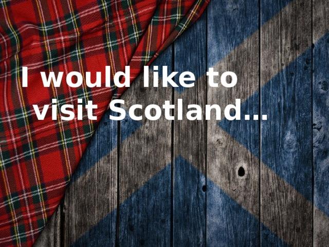 I would like to visit Scotland…