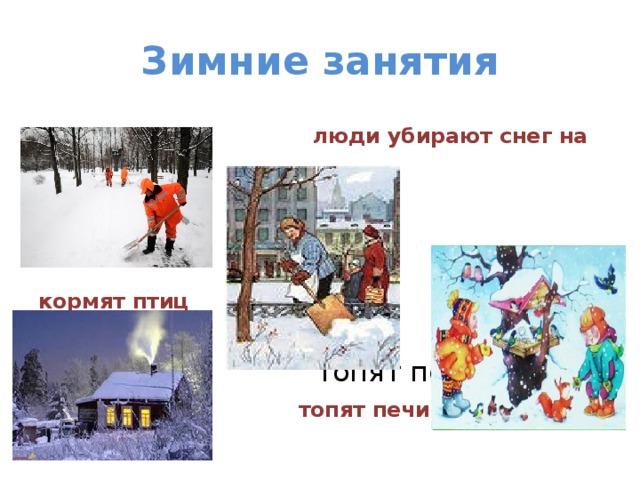 Зимние занятия  люди убирают снег на улицах кормят птиц  топят печи в  топят печи в домах