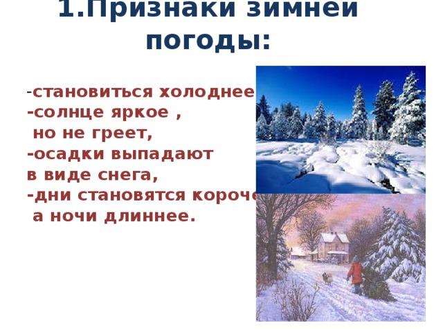 1.Признаки зимней погоды:   - становиться холоднее -солнце яркое ,  но не греет, -осадки выпадают в виде снега, -дни становятся короче,  а ночи длиннее.