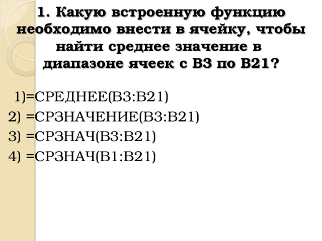 1. Какую встроенную функцию необходимо внести в ячейку, чтобы найти среднее значение в  диапазоне ячеек с В3 по В21?  1)=СРЕДНЕЕ(B3:B21) 2) =СРЗНАЧЕНИЕ( B3 : B21) 3) = СРЗНАЧ( B3:B21)  4) = СРЗНАЧ( B1:B21)
