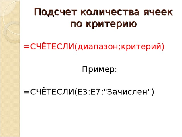 Подсчет количества ячеек по критерию =СЧЁТЕСЛИ(диапазон;критерий) Пример: =СЧЁТЕСЛИ( E3:E7;