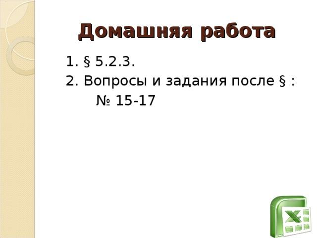 Домашняя работа  1. § 5.2.3.  2. Вопросы и задания после § : № 15-17