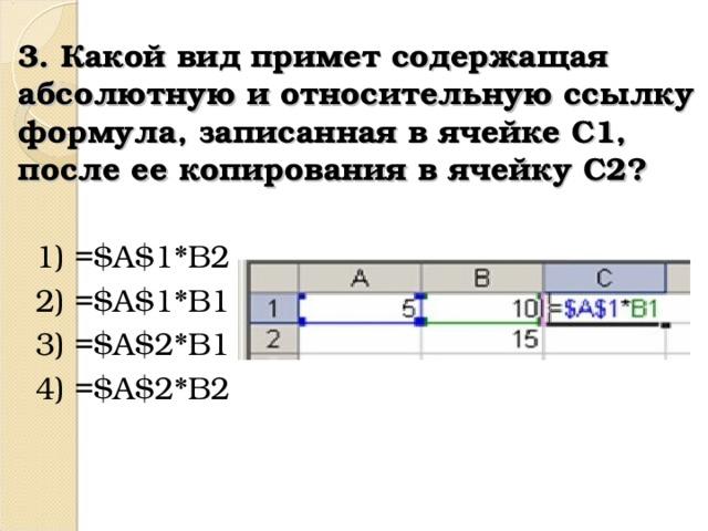3. Какой вид приметсодержащая абсолютную и относительнуюссылку формула, записанная в ячейке C1, после ее копирования в ячейку C2? 1) =$A$1*B2 2) =$A$1*B1 3) =$A$2*B1 4) =$A$2*B2