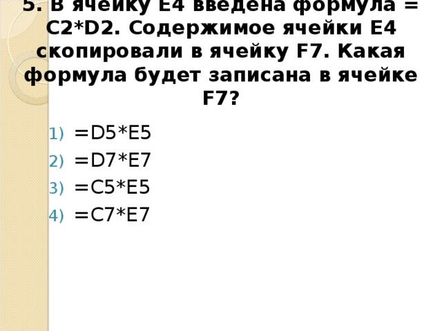 5. В ячейку E4 введена формула = C2*D2 . Содержимое ячейки E4 скопировали в ячейку F7. Какая формула будет записана в ячейке F7 ?