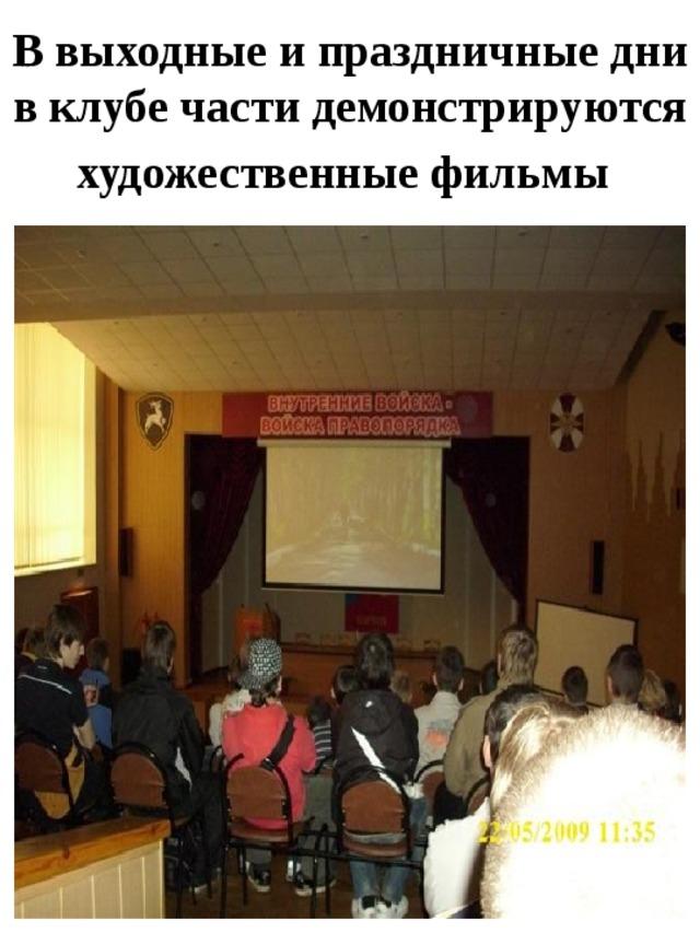 В выходные и праздничные дни в клубе части демонстрируются художественные фильмы
