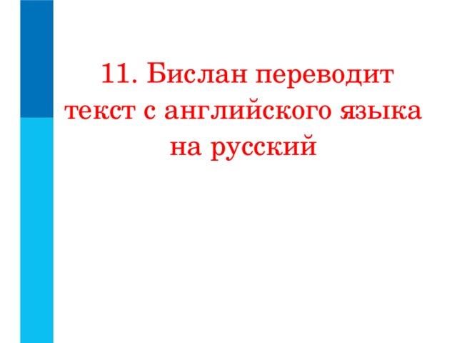 11. Бислан переводит текст с английского языка на русский