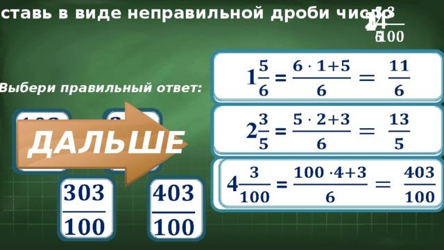 Представь в виде неправильной дроби число  1 2   4 1 =  Выбери правильный ответ:  2 =       ДАЛЬШЕ 4 =