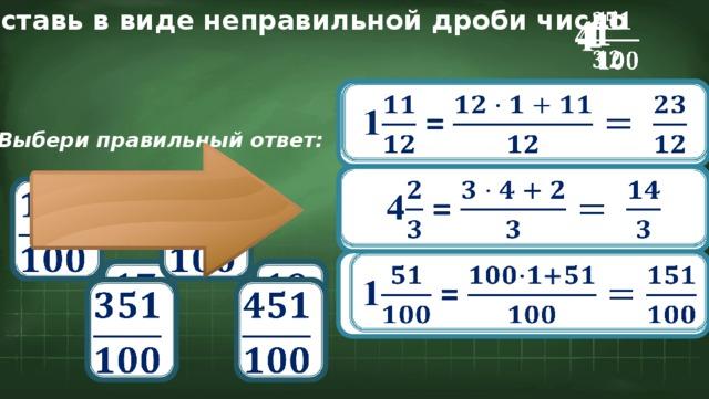 Представь в виде неправильной дроби число  1 4  1  1 =  Выбери правильный ответ:  4 =        1 =