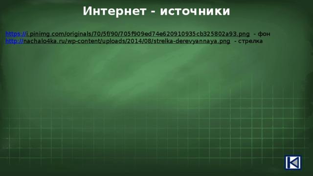Интернет - источники https:// i.pinimg.com/originals/70/5f/90/705f909ed74e620910935cb325802a93.png  - фон http:// nachalo4ka.ru/wp-content/uploads/2014/08/strelka-derevyannaya.png  - стрелка