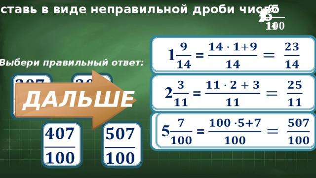 Представь в виде неправильной дроби число 2  1  5  1 =  Выбери правильный ответ:        2 = ДАЛЬШЕ 5 =