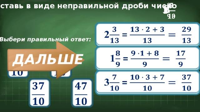 Представь в виде неправильной дроби число  2 1  3  2 =  Выбери правильный ответ: 1 =        ДАЛЬШЕ 3 =