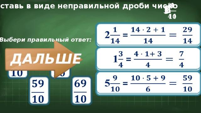 Представь в виде неправильной дроби число  5 1  2  2 =  Выбери правильный ответ:  1 = ДАЛЬШЕ       5 =