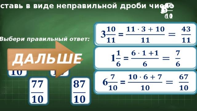 Представь в виде неправильной дроби число 6 3  1    3 = Выбери правильный ответ:  1 =       ДАЛЬШЕ 6 =