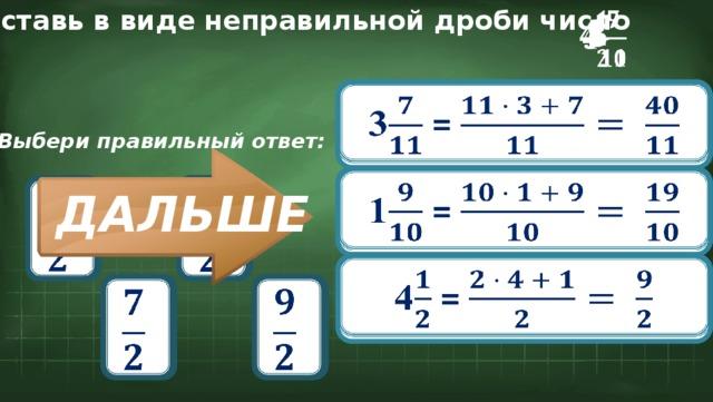 Представь в виде неправильной дроби число  1 4   3 3 =  Выбери правильный ответ: 1 =        ДАЛЬШЕ 4 =